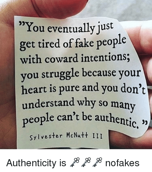 "Memes, Struggle, and 🤖: ""You eventually  just  get tired of fake people  with coward intentions;  you struggle because your  heart is pure and you don't  understand why so many  people can't be authentic  Sylvester McNutt III Authenticity is 🗝🗝🗝 nofakes"
