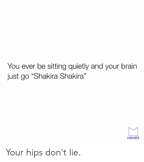 """Dank, Hips Don't Lie, and Memes: You ever be sitting quietly and your brain  just go """"Shakira Shakira""""  MEMES Your hips don't lie."""