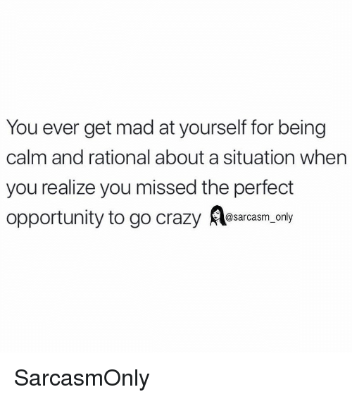 Crazy, Funny, and Memes: You ever get mad at yourself for being  calm and rational about a situation when  you realize you missed the perfect  opportunity to go crazy esarc oly SarcasmOnly
