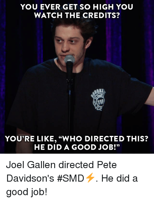 """Dank, Good, and Jobs: YOU EVER GET SO HIGH YOU  WATCH THE CREDITS?  YOU'RE LIKE, """"WHO DIRECTED THIS?  HE DID A GOOD JOB!"""" Joel Gallen directed Pete Davidson's #SMD⚡️. He did a good job!"""