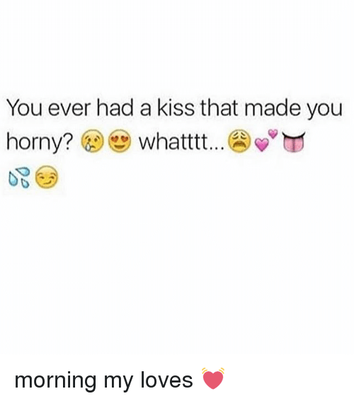 Horny, Memes, and Kiss: You ever had a kiss that made you  horny?  whatttt morning my loves 💓