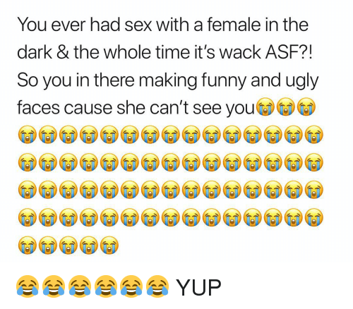 Funny, Sex, and Ugly: You ever had sex with a female in the  dark & the whole time it's wack ASF?!  So you in there making funny and ugly  faces cause she can't see you 😂😂😂😂😂😂 YUP