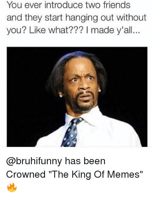 "Friends, Memes, and Been: You ever introduce two friends  and they start hanging out without  you? Like what??? I  made y'all... @bruhifunny has been Crowned ""The King Of Memes"" 🔥"