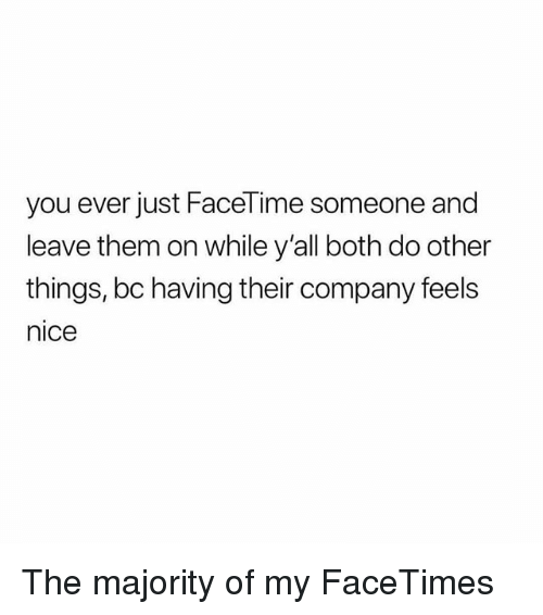 Facetime, Memes, and Nice: you ever just FaceTime someone and  leave them on while y'all both do other  things, bc having their company feels  nice The majority of my FaceTimes