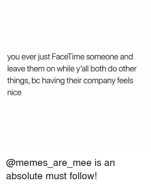 Facetime, Memes, and Nice: you ever just FaceTime someone and  leave them on while y'all both do other  things, bc having their company feels  nice @memes_are_mee is an absolute must follow!