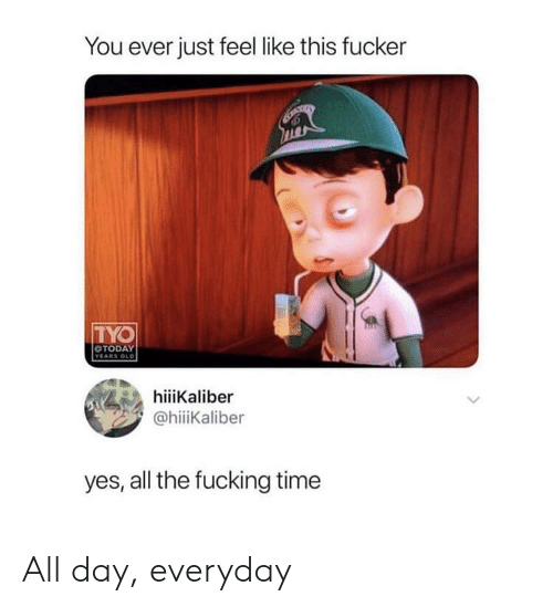 Fucking, Time, and All The: You ever just feel like this fucker  TYO  OTODAY  hiiiKaliber  @hiiKaliber  yes, all the fucking time All day, everyday