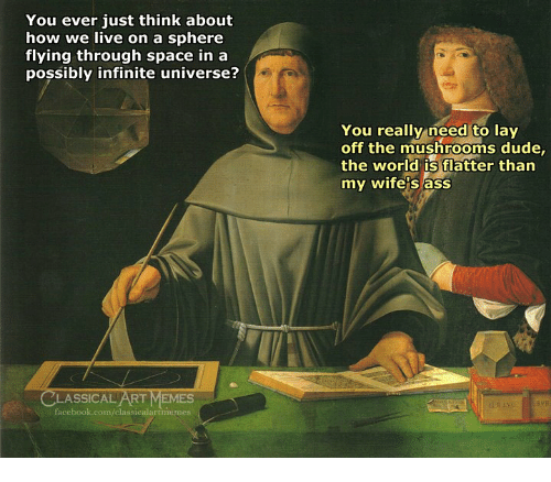 Ass, Dude, and Facebook: You ever just think about  how we live on a sphere  flying through space in a  possibly infinite universe?  You really need to lay  off the mushrooms dude,  the world is flatter than  my wife's ass  CLASSICAL ART MEMES  facebook.com/classicalartimemes