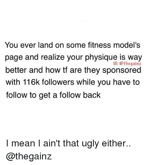 Gym, Ugly, and Mean: You ever land on some fitness model's  page and realize your physique is way  better and how tf are they sponsored  with 116k followers while you have to  follow to get a follow back  1G: @thegainz I mean I ain't that ugly either.. @thegainz