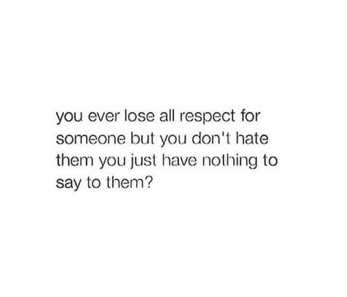 Respect, Them, and All: you ever lose all respect for  someone but you don't hate  them you just have nothing to  say to them?
