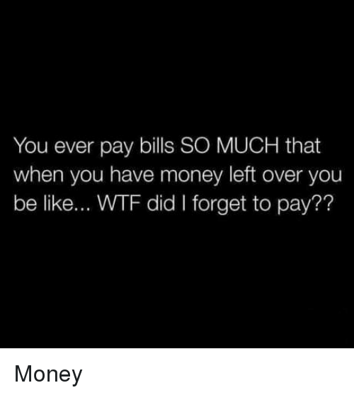 Be Like, Money, and Wtf: You ever pay bills SO MUCH that  when you have money left over you  be like... WTF did I forget to pay?? Money
