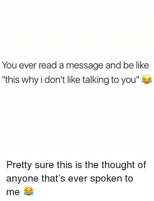 "Be Like, Memes, and Thought: You ever read a message and be like  ""this why i don't like talking to you"" Pretty sure this is the thought of anyone that's ever spoken to me 😂"