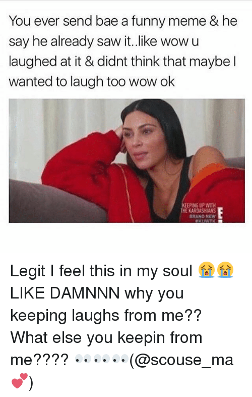 Bae, Funny, and Kardashians: You ever send bae a funny meme & he  say he already saw it.like wowu  laughed at it & didnt think that maybe l  wanted to laugh too wow ok  KEEPING UP WITH  THE KARDASHIANS  BRANO NEW Legit I feel this in my soul 😭😭LIKE DAMNNN why you keeping laughs from me?? What else you keepin from me???? 👀👀👀(@scouse_ma 💕)