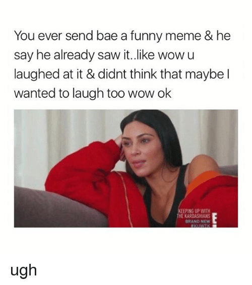 Bae, Funny, and Meme: You ever send bae a funny meme & he  say he already saw it..like wowu  laughed at it & didnt think that maybe l  wanted to laugh too wow ok  PING UP WITH  BRAND NEW ugh