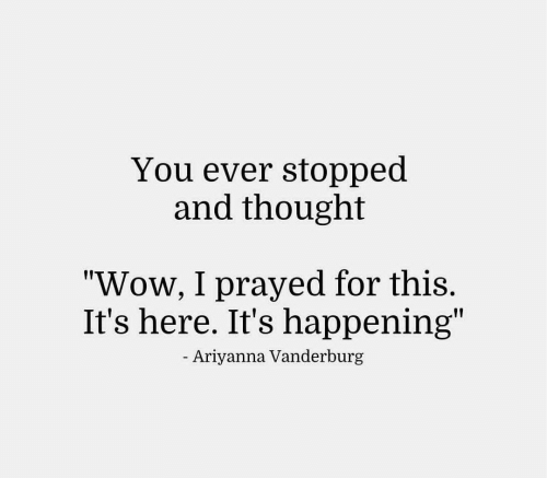 "Wow, Thought, and You: You ever stopped  and thought  ""Wow, I prayed for this.  It's here. It's happening""  Ariyanna Vanderburg"