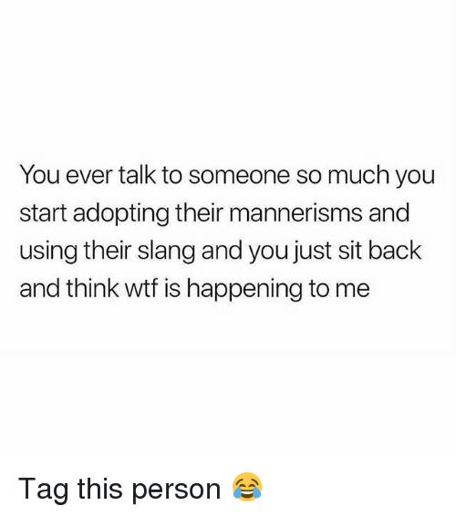 Memes, Wtf, and Back: You ever talk to someone so much you  start adopting their mannerisms and  using their slang and you just sit back  and think wtf is happening to me Tag this person 😂