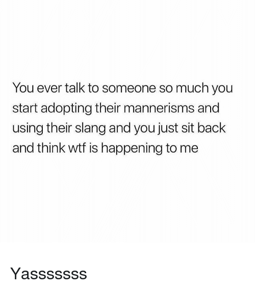 Wtf, Girl Memes, and Back: You ever talk to someone so much you  start adopting their mannerisms and  using their slang and you just sit back  and think wtf is happening to me Yasssssss