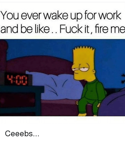 Be Like, Fire, and Work: You ever wake up for work  and be like.. Fuck it, fire me Ceeebs...