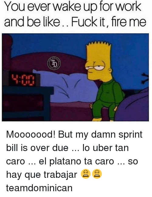 Be Like, Fire, and Memes: You everwake up for work  and be like.. Fuck it, fire me  400 Mooooood! But my damn sprint bill is over due ... lo uber tan caro ... el platano ta caro ... so hay que trabajar 😩😩 teamdominican
