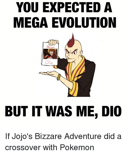 Pokemon, Evolution, and Jojo: YOU EXPECTED A  MEGA EVOLUTION  BUT IT WAS ME, DIO If Jojo's Bizzare Adventure did a crossover with Pokemon
