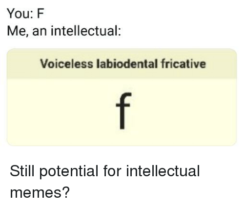 You F Me an Intellectual Voiceless Labiodental Fricative