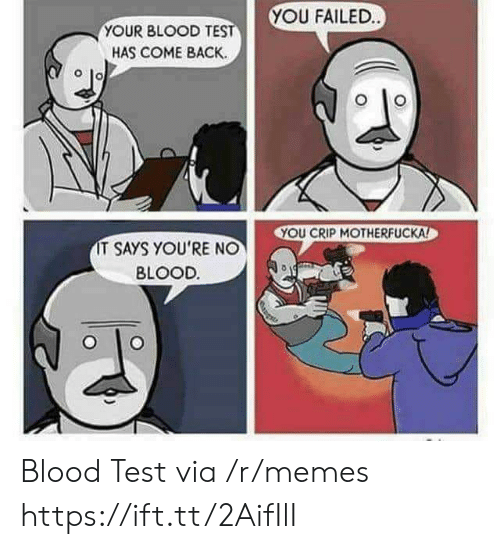 Memes, Test, and Crip: YOU FAILED  YOUR BLOOD TE  HAS COME BACK.  YOU CRIP MOTHERFUCKA  IT SAYS YOU'RE NO  BLOOD. Blood Test via /r/memes https://ift.tt/2AifIlI