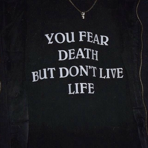Life, Death, and Live: YOu FEAR  DEATH  BUT DON'T LIVE  LIFE