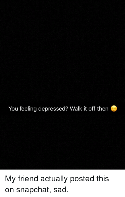 You Feeling Depressed Walk It Off Then Snapchat Meme On Me Me