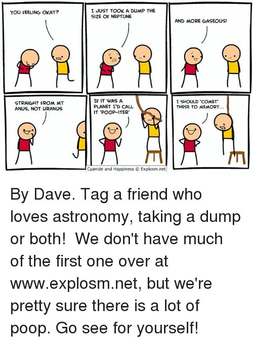 "Memes, Poop, and Cyanide and Happiness: YOU FEELING OKAY?  STRAIGHT FROM MY  ANUS, NOT URANUS  I JUST TOOK A DUMP THE  SIZE OF NEPTUNE  IF IT WAS A  PLANET ID CALL.  IT POOP-ITER  Cyanide and Happiness Explosm.net  AND MORE GASEOUS!  I SHOULD 'COMET""  THESE TO MEMORY... By Dave. Tag a friend who loves astronomy, taking a dump or both! ⠀ We don't have much of the first one over at www.explosm.net, but we're pretty sure there is a lot of poop. Go see for yourself!"