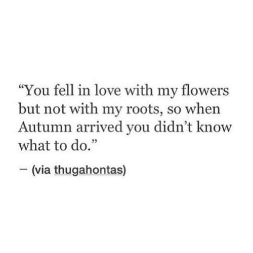 "Love, Flowers, and Roots: ""You fell in love with my flowers  but not with my roots, so when  Autumn arrived you didn't know  what to do.""  35  (via thugahontas)"