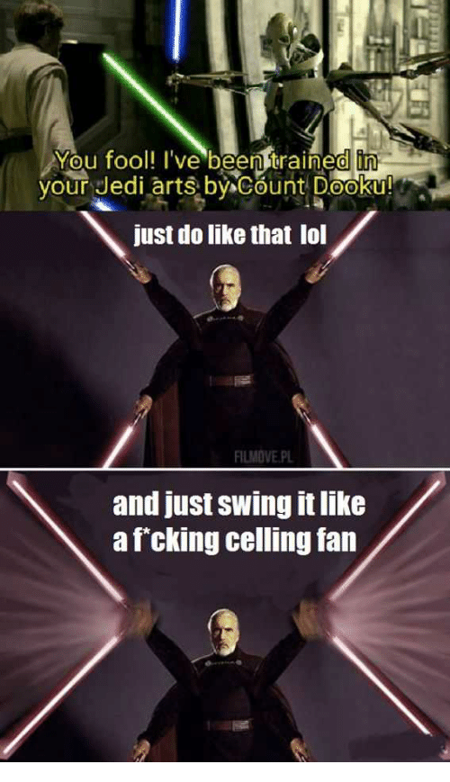 Jedi, Lol, and Arts: You fool! I've beenitrained in  your Jedi arts by Count Dooku!  just do like that lol  FILMOVE.PL  and just swing it like  afcking celling fan
