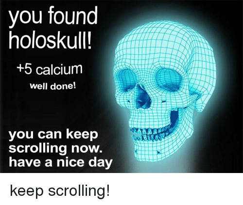 Nice, Can, and Calcium: you found  holoskull!  +5 calcium  well done!  you can keep  scrolling now.  have a nice day keep scrolling!