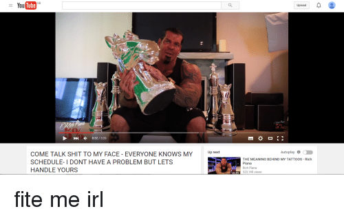 Tattoos, Ups, and Mean: You  GB  0:32 3:26  COME TALK SHIT TO MY FACE EVERYONE KNOWS MY  Up next  SCHEDULE- I DONT HAVE A PROBLEM BUT LETS  HANDLE YOURS  Upload  Autoplay 6  a  THE MEANING BEHIND MY TATTOOS Rich  Piana  Rich Piana  323,149 views  1831 fite me irl