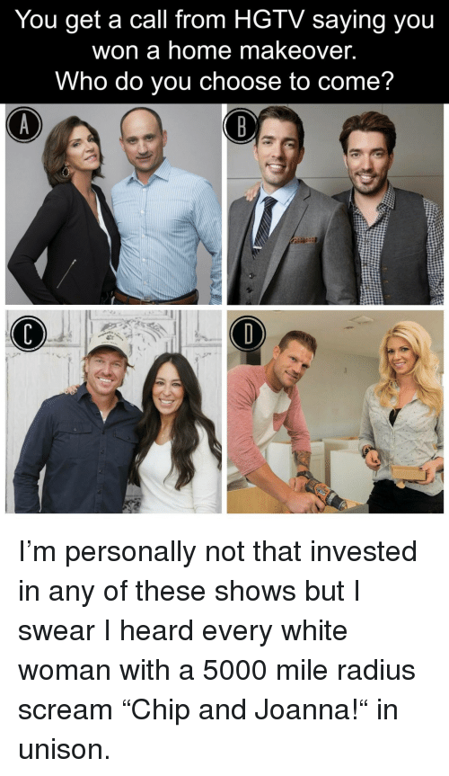 """Scream, Hgtv, and Home: You get a call from HGTV saying you  won a home makeover.  Who do you choose to come? <p>I'm personally not that invested in any of these shows but I swear I heard every white woman with a 5000 mile radius scream """"Chip and Joanna!"""" in unison.</p>"""
