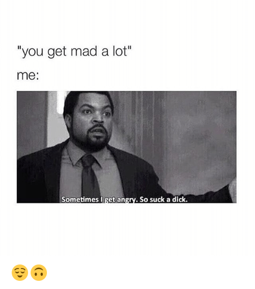 "Dicks, Dick, and Girl Memes: you get mad a lot""  me  Sometimes I get an  So suck a dick. 😌🙃"