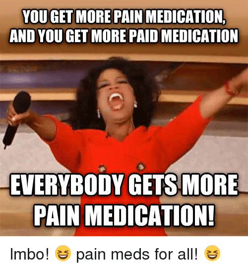 you get more pain medication and youget more paid medication 12406135 you get more pain medication and youget more paid medication