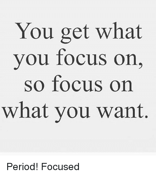 You Get What You Focus on So Focus on What You Want Period ...