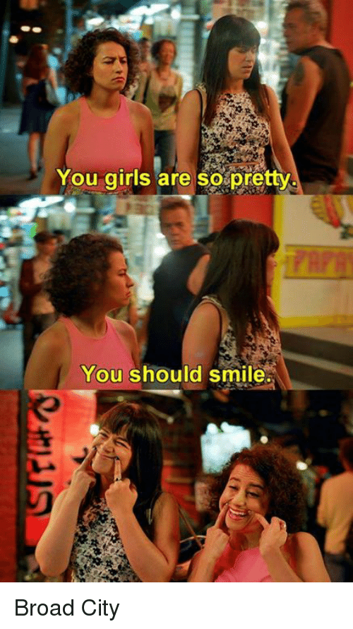 Girls, Smile, and Broad City: You girls are so pretty  You should smile. Broad City