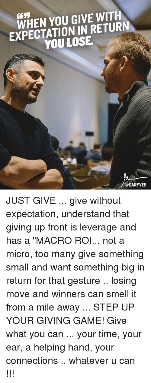 "Memes, Leverage, and 🤖: YOU GIVE WITH  EXPECTATION IN RETUR  LOSE  Ca GARYVEE JUST GIVE ... give without expectation, understand that giving up front is leverage and has a ""MACRO ROI... not a micro, too many give something small and want something big in return for that gesture .. losing move and winners can smell it from a mile away ... STEP UP YOUR GIVING GAME! Give what you can ... your time, your ear, a helping hand, your connections .. whatever u can !!!"