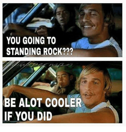 you going to standing rock be alot cooler if you 6877686 you going to standing rock??? be alot cooler if you did meme on