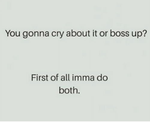 Boss, Cry, and All: You gonna cry about it or boss up?  First of all imma do  both.