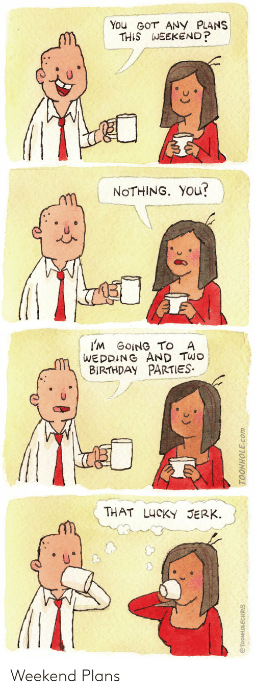 Birthday, Wedding, and Got: You GOT ANY PLANS  THIS WEEKEND?  NOTHING. YOU?  I'M GOING TO A  WEDDING AND TWO  BIRTHDAY PARTIES.  THAT LUCKY JERK.  @TOONHOLECHRIS  TOONHOLE.com Weekend Plans