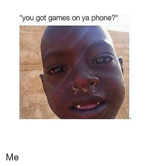 "Phone, Game, and Games: ""you got games on ya phone?"" Me"