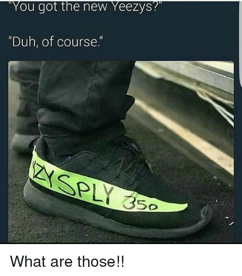 "Memes, What Are Those, and 🤖: ""You got the new Yeezys?  ""Duh, of course."" What are those!!"