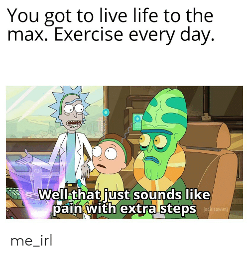 Life, Exercise, and Live: You got to live life to the  max. Exercise every day.  Well that just sounds like  pain with extra stepsin me_irl