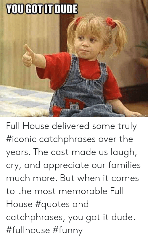 Dude, Funny, and Appreciate: YOU GOTIT DUDE Full House delivered some truly #iconic catchphrases over the years. The cast made us laugh, cry, and appreciate our families much more. But when it comes to the most memorable Full House #quotes and catchphrases, you got it dude. #fullhouse #funny