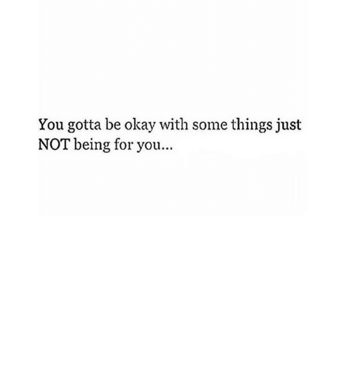 Okay, You, and For: You gotta be okay with some things just  NOT being for you...