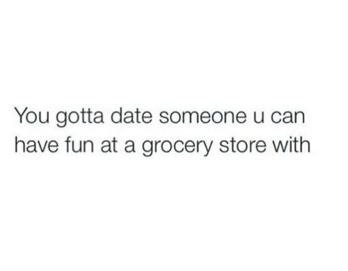 Date, Fun, and You: You gotta date someone u carn  have fun at a grocery store with
