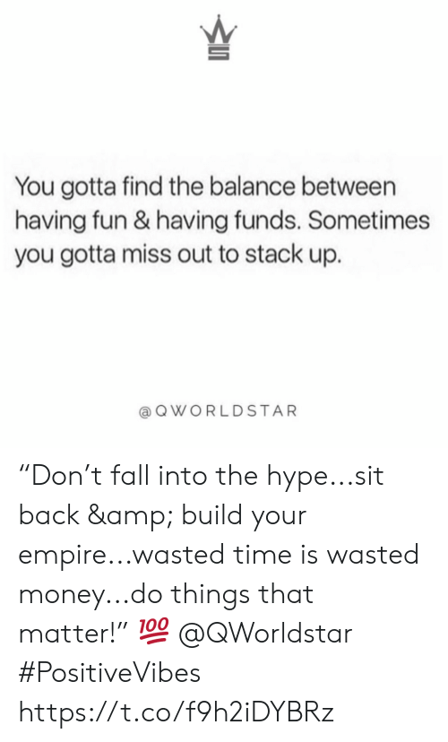 """Empire, Fall, and Hype: You gotta find the balance between  having fun & having funds. Sometimes  you gotta miss out to stack up.  QWORLDSTAR """"Don't fall into the hype...sit back & build your empire...wasted time is wasted money...do things that matter!"""" 💯 @QWorldstar #PositiveVibes https://t.co/f9h2iDYBRz"""
