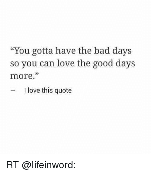 I Love You Badly Quotes: You Gotta Have The Bad Days So You Can Love The Good Days