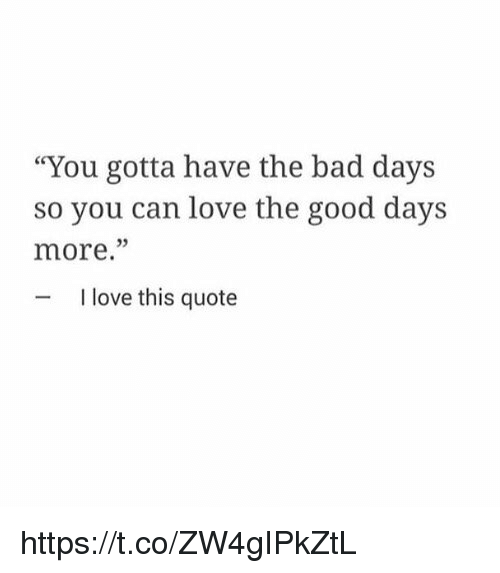 You Gotta Have The Bad Days So You Can Love The Good Days More I